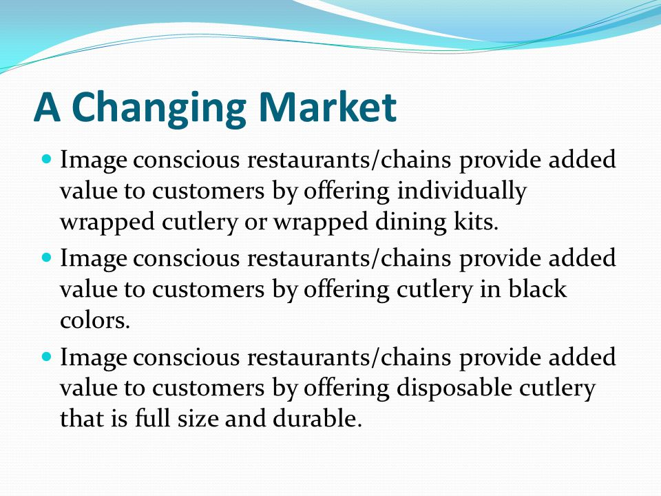A Changing Market Image conscious restaurants/chains provide added value to customers by offering individually wrapped cutlery or wrapped dining kits.