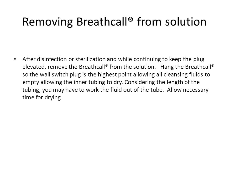 Removing Breathcall® from solution After disinfection or sterilization and while continuing to keep the plug elevated, remove the Breathcall® from the