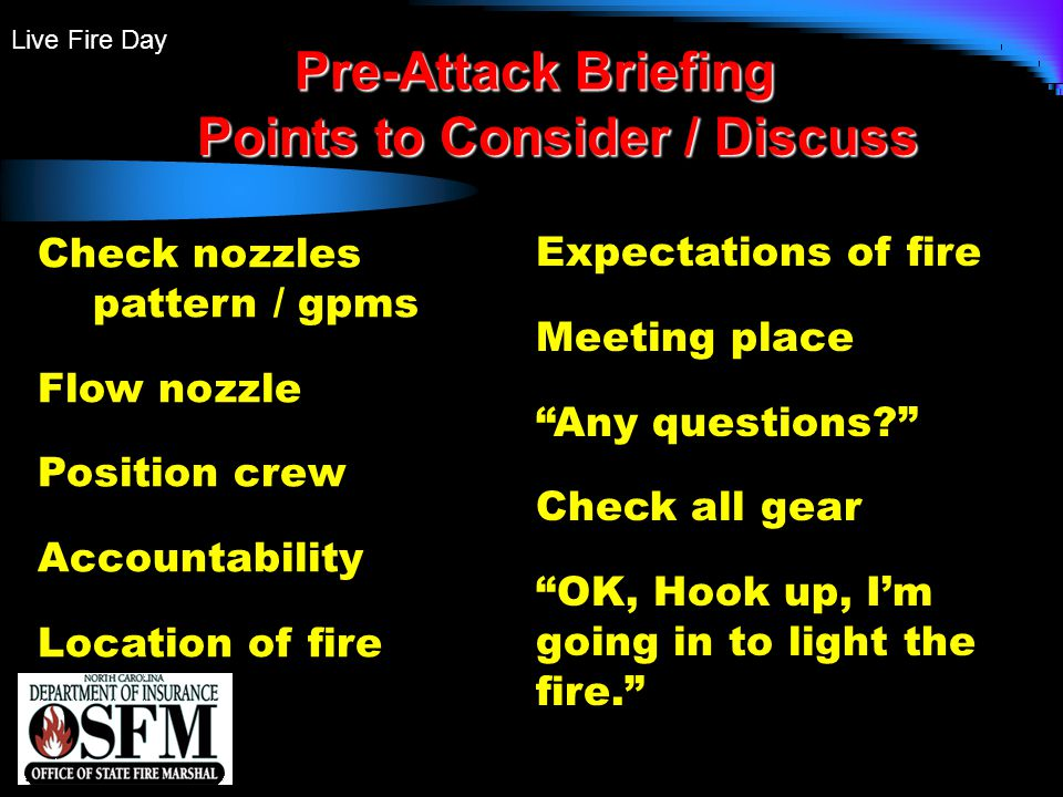 Live Fire Day Pre-Attack Briefing Points to Consider / Discuss Check nozzles pattern / gpms Flow nozzle Position crew Accountability Location of fire Expectations of fire Meeting place Any questions? Check all gear OK, Hook up, I'm going in to light the fire.