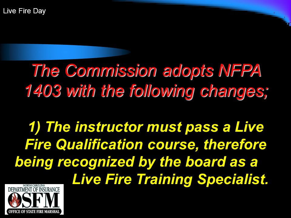 Live Fire Day The Commission adopts NFPA 1403 with the following changes; 1) The instructor must pass a Live Fire Qualification course, therefore being recognized by the board as a Live Fire Training Specialist.