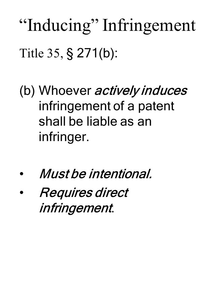 """""""Inducing"""" Infringement Title 35, § 271(b): (b)Whoever actively induces infringement of a patent shall be liable as an infringer. Must be intentional."""