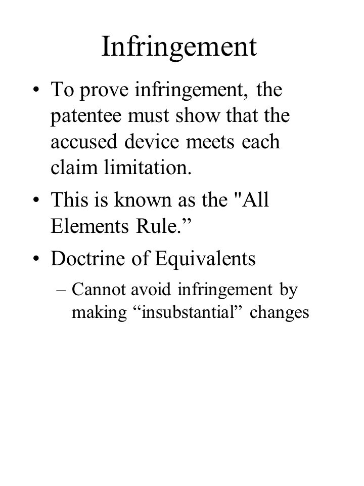 Infringement To prove infringement, the patentee must show that the accused device meets each claim limitation.
