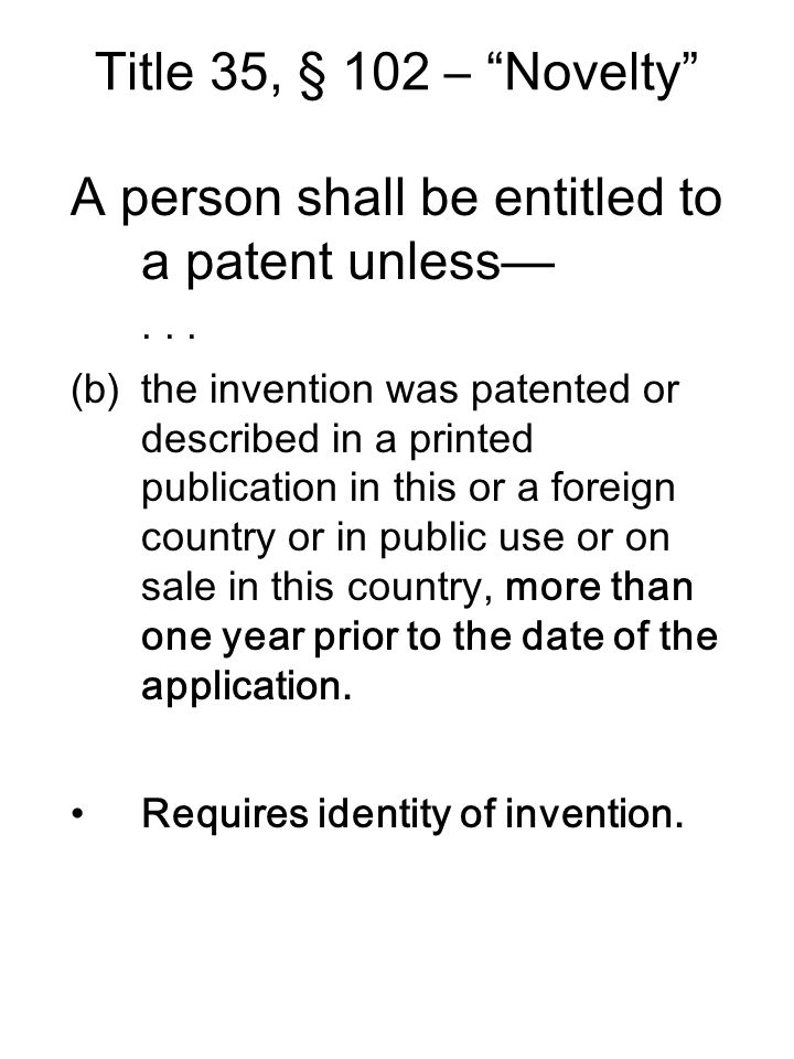 """Title 35, § 102 – """"Novelty"""" A person shall be entitled to a patent unless—... (b)the invention was patented or described in a printed publication in t"""