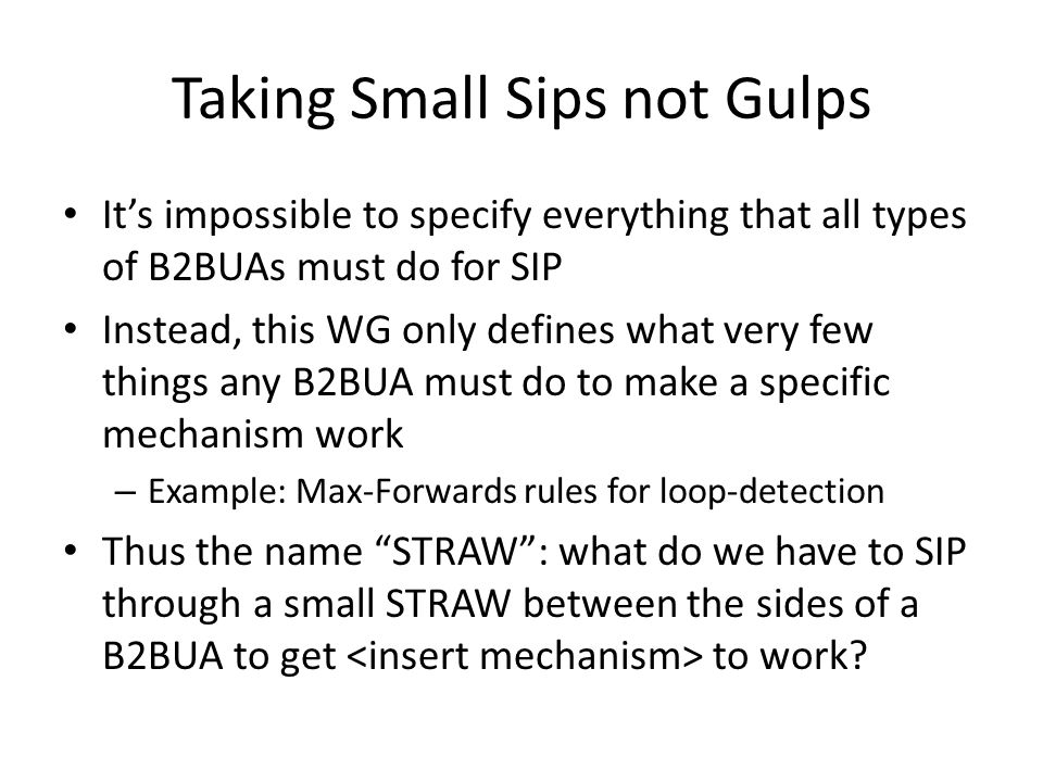 Taking Small Sips not Gulps It's impossible to specify everything that all types of B2BUAs must do for SIP Instead, this WG only defines what very few things any B2BUA must do to make a specific mechanism work – Example: Max-Forwards rules for loop-detection Thus the name STRAW : what do we have to SIP through a small STRAW between the sides of a B2BUA to get to work?