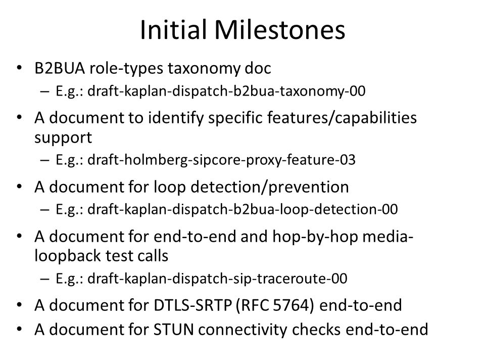 Initial Milestones B2BUA role-types taxonomy doc – E.g.: draft-kaplan-dispatch-b2bua-taxonomy-00 A document to identify specific features/capabilities support – E.g.: draft-holmberg-sipcore-proxy-feature-03 A document for loop detection/prevention – E.g.: draft-kaplan-dispatch-b2bua-loop-detection-00 A document for end-to-end and hop-by-hop media- loopback test calls – E.g.: draft-kaplan-dispatch-sip-traceroute-00 A document for DTLS-SRTP (RFC 5764) end-to-end A document for STUN connectivity checks end-to-end
