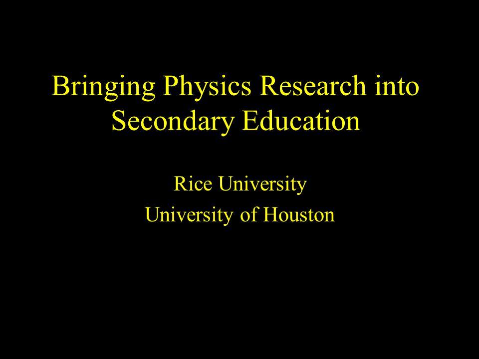 Bringing Physics Research into Secondary Education Rice University University of Houston