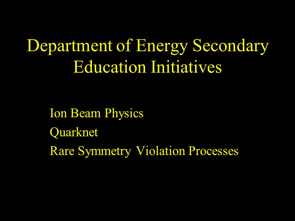 Department of Energy Secondary Education Initiatives Ion Beam Physics Quarknet Rare Symmetry Violation Processes