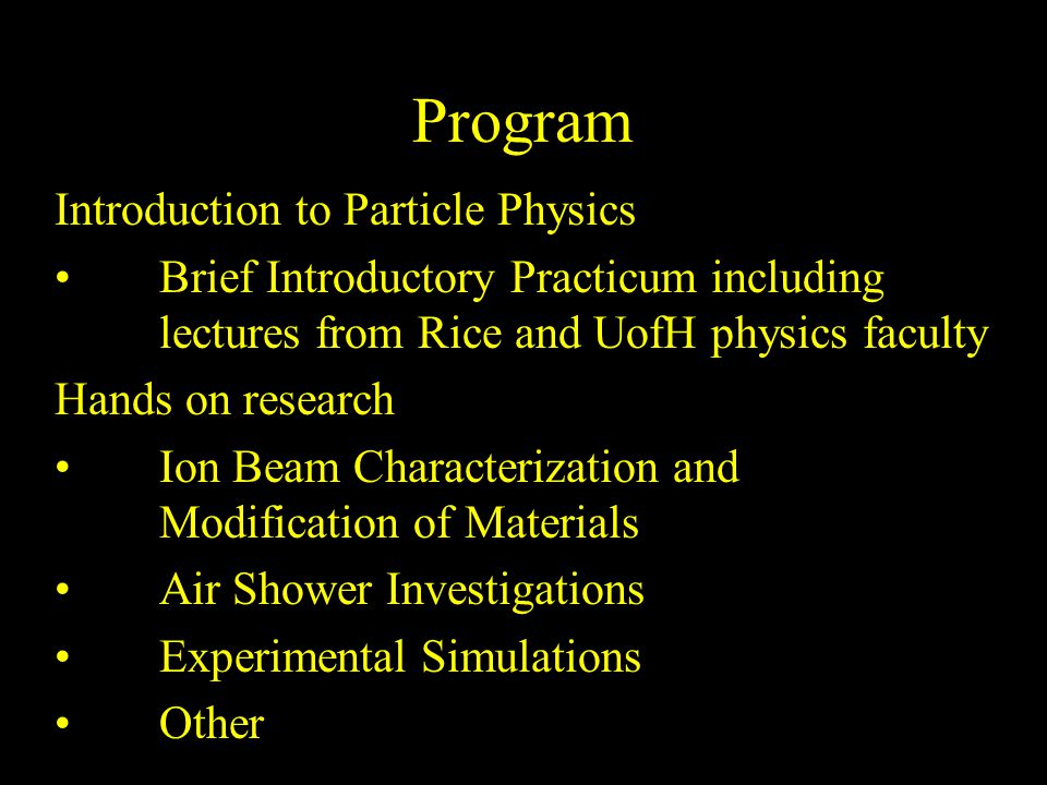 Program Introduction to Particle Physics Brief Introductory Practicum including lectures from Rice and UofH physics faculty Hands on research Ion Beam