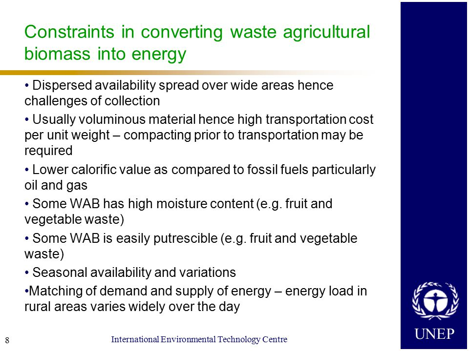 UNEP International Environmental Technology Centre 8 Constraints in converting waste agricultural biomass into energy Dispersed availability spread over wide areas hence challenges of collection Usually voluminous material hence high transportation cost per unit weight – compacting prior to transportation may be required Lower calorific value as compared to fossil fuels particularly oil and gas Some WAB has high moisture content (e.g.