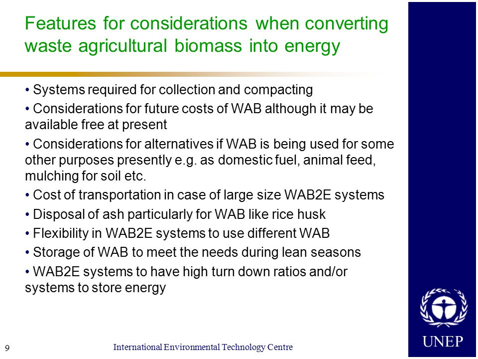 UNEP International Environmental Technology Centre 10 What needs to be done for converting waste agricultural biomass into energy Assessment of WAB quantities generated and quantity available for conversion into energy – careful consideration of seasonal variations Characterization of WAB Study of possible systems for collection, compaction and transportation Assessment of present cost structure and projections into future, including cost of transportation Assessment of present energy demand (type and amount) and projections into future Assessment of funds availability Assessment and selection of WAB2E technology Development of a management system for sustainable operations Supportive policy framework
