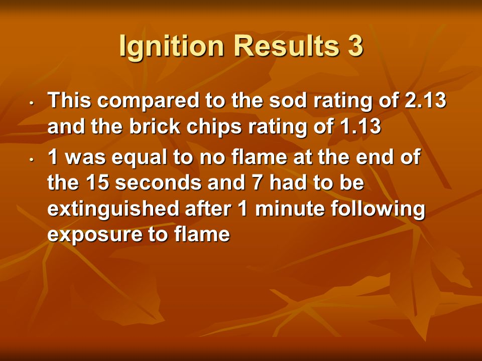 Ignition Results 3 This compared to the sod rating of 2.13 and the brick chips rating of 1.13 This compared to the sod rating of 2.13 and the brick chips rating of 1.13 1 was equal to no flame at the end of the 15 seconds and 7 had to be extinguished after 1 minute following exposure to flame 1 was equal to no flame at the end of the 15 seconds and 7 had to be extinguished after 1 minute following exposure to flame
