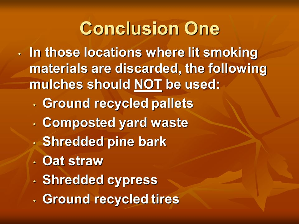 Conclusion One In those locations where lit smoking materials are discarded, the following mulches should NOT be used: In those locations where lit smoking materials are discarded, the following mulches should NOT be used: Ground recycled pallets Ground recycled pallets Composted yard waste Composted yard waste Shredded pine bark Shredded pine bark Oat straw Oat straw Shredded cypress Shredded cypress Ground recycled tires Ground recycled tires