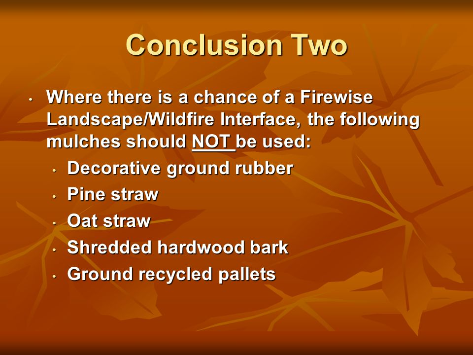 Conclusion Two Where there is a chance of a Firewise Landscape/Wildfire Interface, the following mulches should NOT be used: Where there is a chance of a Firewise Landscape/Wildfire Interface, the following mulches should NOT be used: Decorative ground rubber Decorative ground rubber Pine straw Pine straw Oat straw Oat straw Shredded hardwood bark Shredded hardwood bark Ground recycled pallets Ground recycled pallets