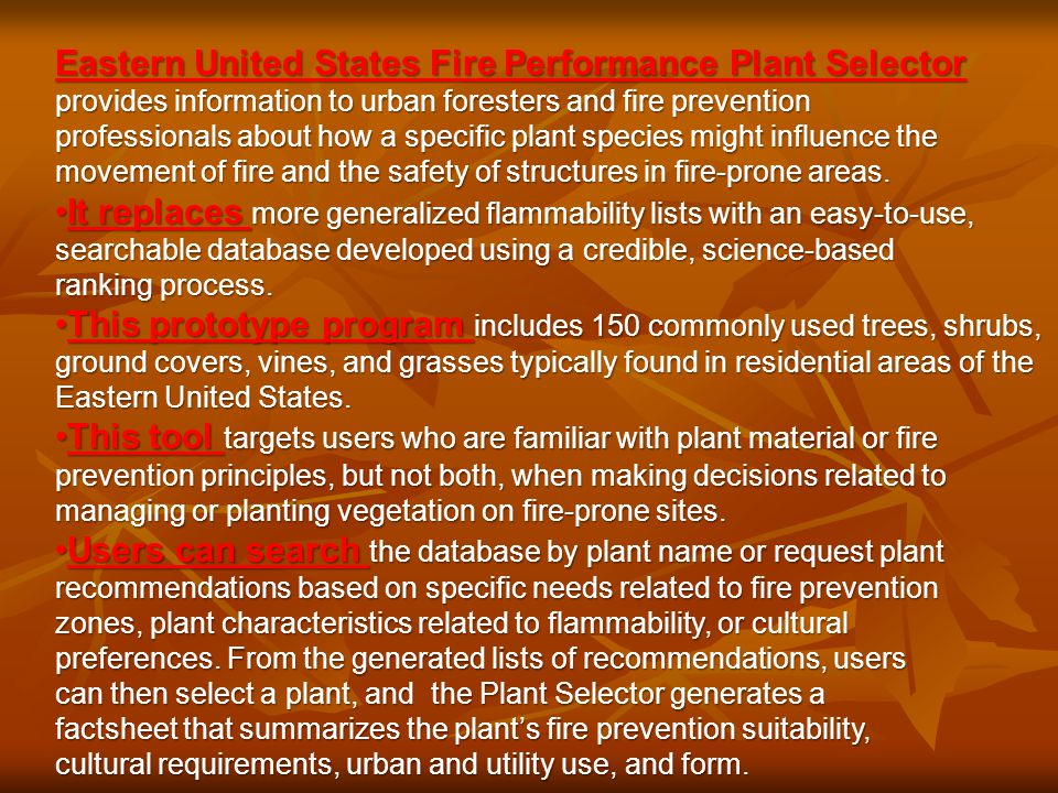 Eastern United States Fire Performance Plant Selector provides information to urban foresters and fire prevention professionals about how a specific plant species might influence the movement of fire and the safety of structures in fire-prone areas.