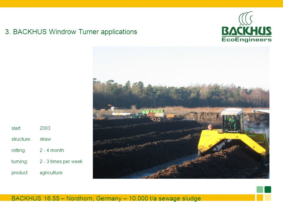 3. BACKHUS Windrow Turner applications BACKHUS 16.55 – Nordhorn, Germany – 10.000 t/a sewage sludge start:2003 structure:straw rotting:2 - 4 month tur