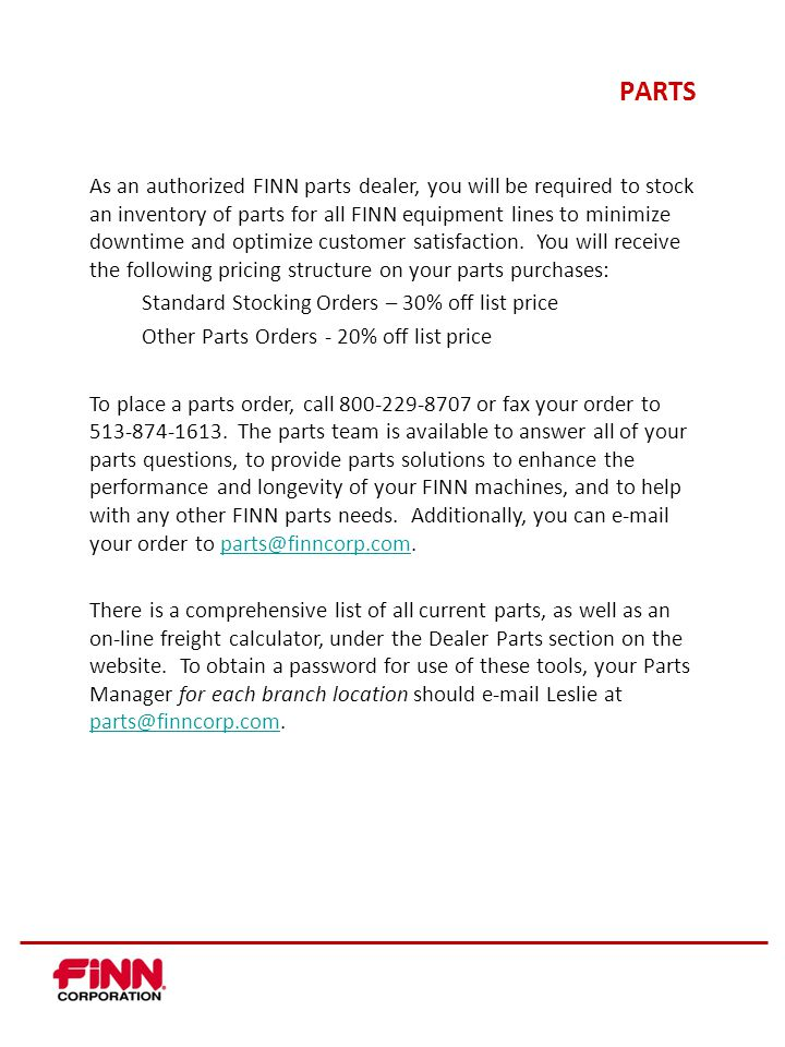 PARTS As an authorized FINN parts dealer, you will be required to stock an inventory of parts for all FINN equipment lines to minimize downtime and optimize customer satisfaction.