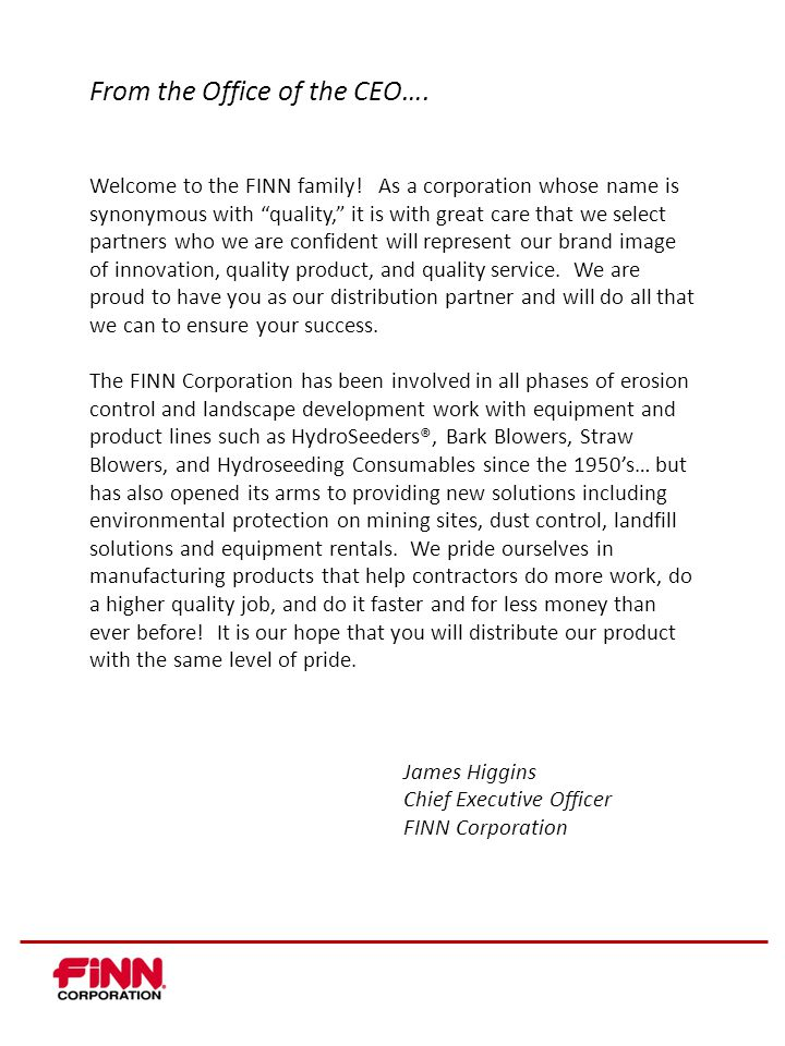 John Imm, National Sales Manager (513) 290-3057 jimm@finncorp.com jimm@finncorp.com DEALER MANAGEMENT TEAM Andy Hodek, Distribution Sales Manager - South (901) 497- 0152 ahodek@finncorp.com ahodek@finncorp.com James Loneman, Distribution Sales Manager - Central (816) 547- 5471 jloneman@finncorp.com jloneman@finncorp.com Jon Richardson, Distribution Sales Manager - East (513) 907-2980 jloneman@finncorp.com jloneman@finncorp.com Jason Wedmore, Distribution Sales Manager - West (541) 915-3885 jwedmore@expressblower.com jwedmore@expressblower.com Mark Middendorf, International Sales (513) 502-5820 mmiddendorf@siteworxglobal.com mmiddendorf@siteworxglobal.com Angie Arnold, VP Channel Development (513) 290-3057 aarnold@finncorp.com aarnold@finncorp.com Rob Jelinek, VP Sales & Marketing (513) 290-3057 rjelinek@finncorp.com rjelinek@finncorp.com