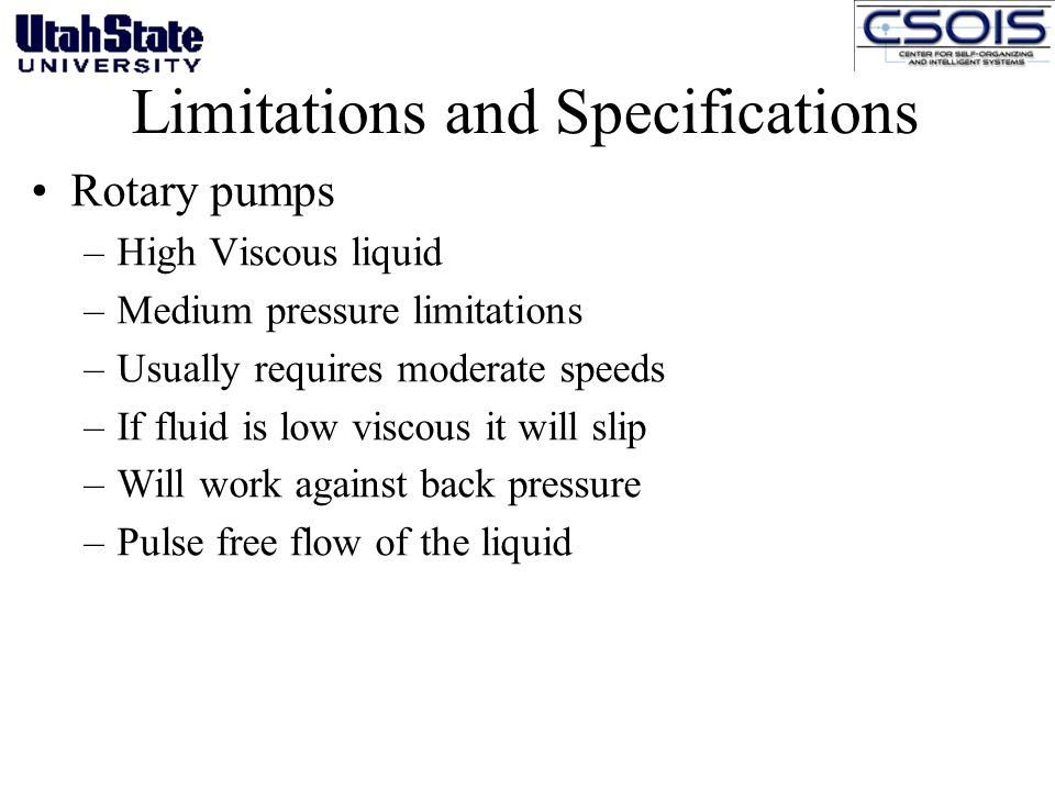 Limitations and Specifications Rotary pumps –High Viscous liquid –Medium pressure limitations –Usually requires moderate speeds –If fluid is low viscous it will slip –Will work against back pressure –Pulse free flow of the liquid
