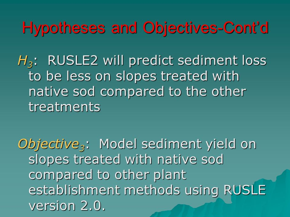 Hypotheses and Objectives-Cont'd H 3 : RUSLE2 will predict sediment loss to be less on slopes treated with native sod compared to the other treatments Objective 3 : Model sediment yield on slopes treated with native sod compared to other plant establishment methods using RUSLE version 2.0.