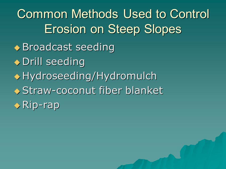 Common Methods Used to Control Erosion on Steep Slopes  Broadcast seeding  Drill seeding  Hydroseeding/Hydromulch  Straw-coconut fiber blanket  Rip-rap