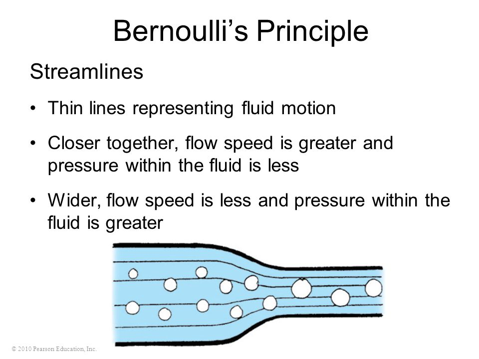 © 2010 Pearson Education, Inc. Bernoulli's Principle Streamlines Thin lines representing fluid motion Closer together, flow speed is greater and press