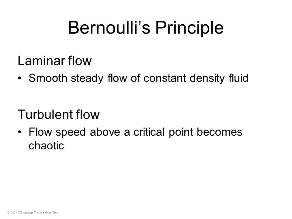 © 2010 Pearson Education, Inc. Bernoulli's Principle Laminar flow Smooth steady flow of constant density fluid Turbulent flow Flow speed above a criti