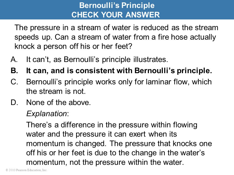 © 2010 Pearson Education, Inc. The pressure in a stream of water is reduced as the stream speeds up. Can a stream of water from a fire hose actually k