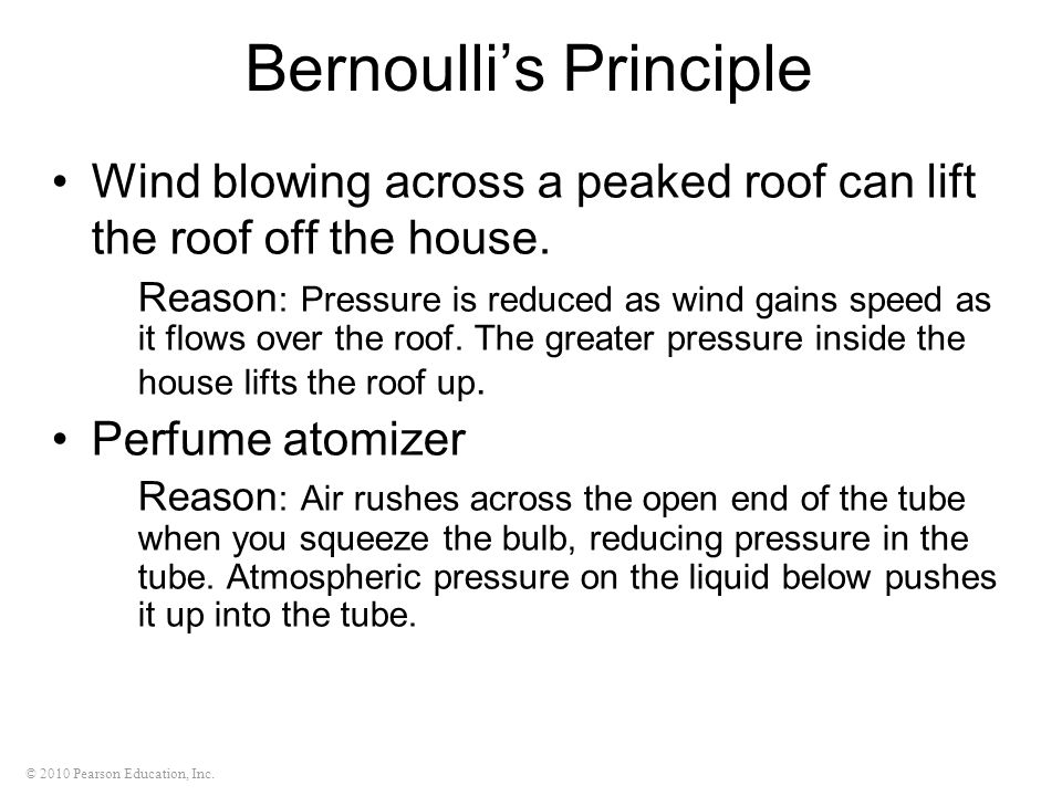 © 2010 Pearson Education, Inc. Bernoulli's Principle Wind blowing across a peaked roof can lift the roof off the house. Reason : Pressure is reduced a
