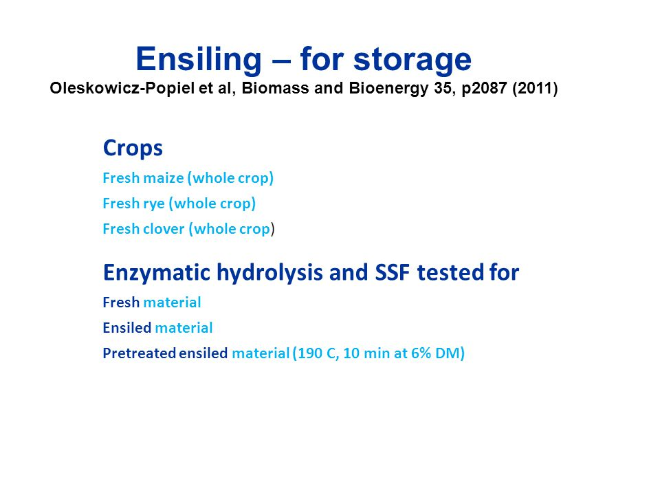 Ensiling – for storage Oleskowicz-Popiel et al, Biomass and Bioenergy 35, p2087 (2011) Crops Fresh maize (whole crop) Fresh rye (whole crop) Fresh clover (whole crop) Enzymatic hydrolysis and SSF tested for Fresh material Ensiled material Pretreated ensiled material (190 C, 10 min at 6% DM)