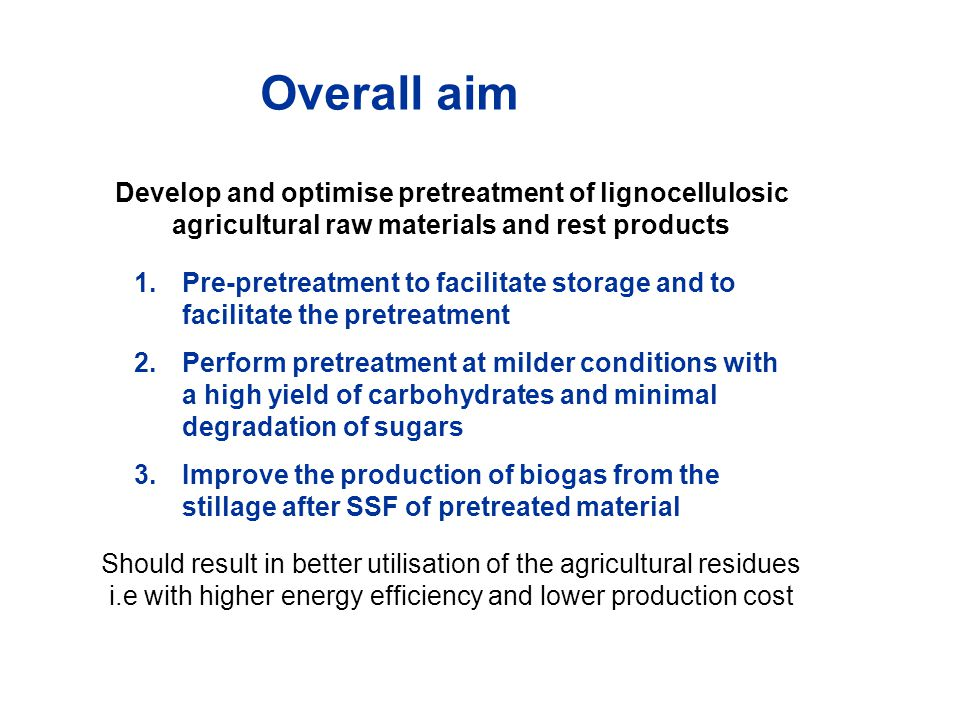 Develop and optimise pretreatment of lignocellulosic agricultural raw materials and rest products 1.Pre-pretreatment to facilitate storage and to facilitate the pretreatment 2.Perform pretreatment at milder conditions with a high yield of carbohydrates and minimal degradation of sugars 3.Improve the production of biogas from the stillage after SSF of pretreated material Overall aim Should result in better utilisation of the agricultural residues i.e with higher energy efficiency and lower production cost