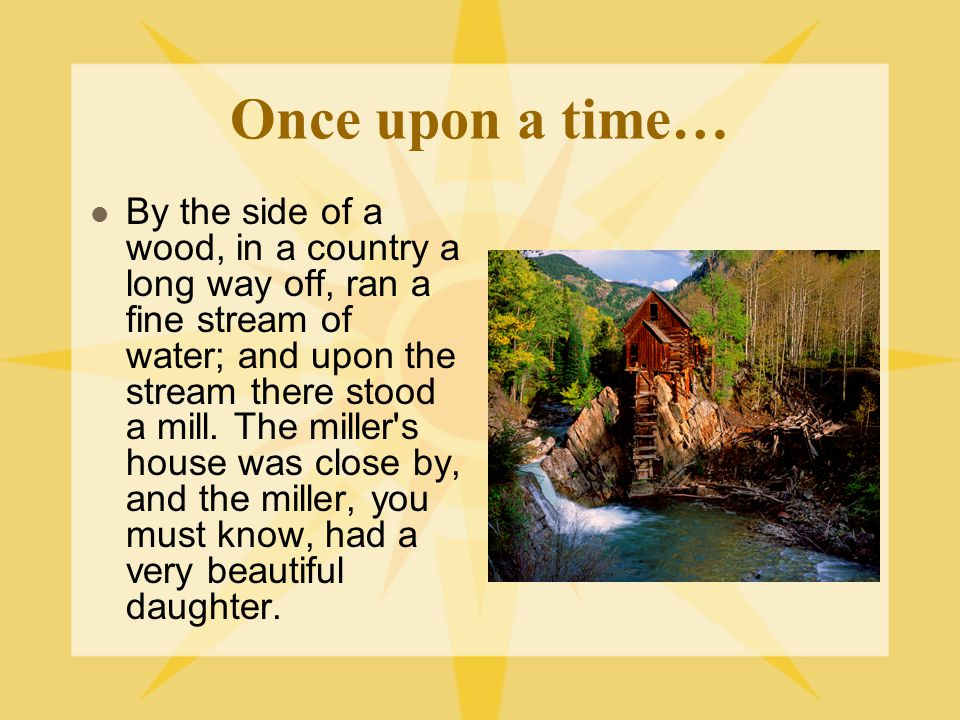 Once upon a time… By the side of a wood, in a country a long way off, ran a fine stream of water; and upon the stream there stood a mill.
