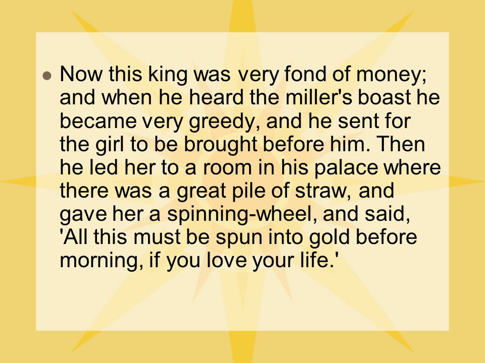 It was in vain that the poor maiden said that it was only a silly boast of her father, for that she could do no such thing as spin straw into gold: the door was locked, and she was left alone.