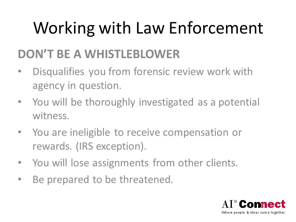 Working with Law Enforcement DON'T BE A WHISTLEBLOWER Disqualifies you from forensic review work with agency in question. You will be thoroughly inves