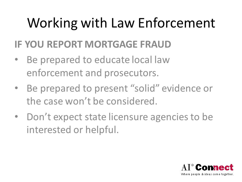 "Working with Law Enforcement IF YOU REPORT MORTGAGE FRAUD Be prepared to educate local law enforcement and prosecutors. Be prepared to present ""solid"""
