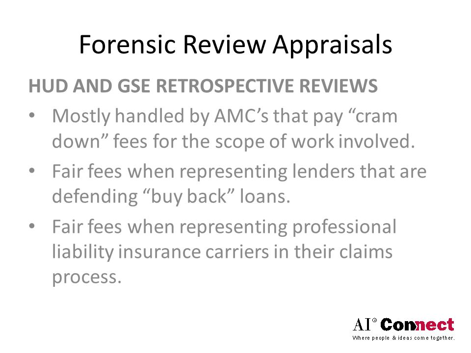 "Forensic Review Appraisals HUD AND GSE RETROSPECTIVE REVIEWS Mostly handled by AMC's that pay ""cram down"" fees for the scope of work involved. Fair fe"