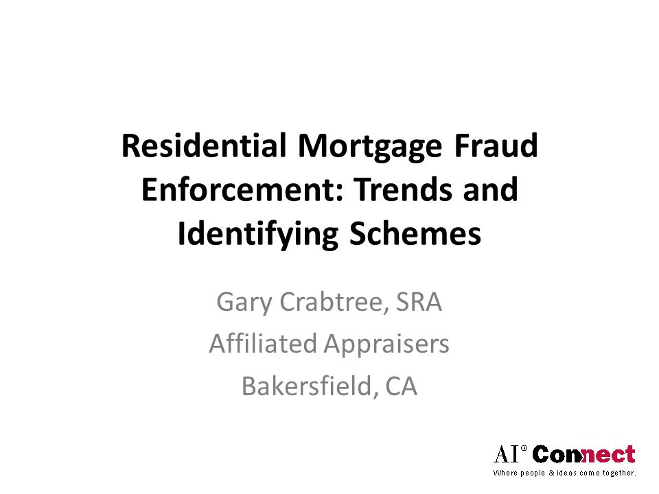 Residential Mortgage Fraud Enforcement: Trends and Identifying Schemes Gary Crabtree, SRA Affiliated Appraisers Bakersfield, CA
