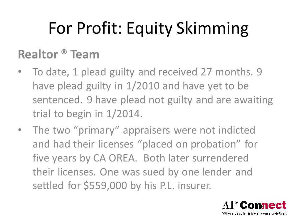 For Profit: Equity Skimming Realtor ® Team To date, 1 plead guilty and received 27 months. 9 have plead guilty in 1/2010 and have yet to be sentenced.