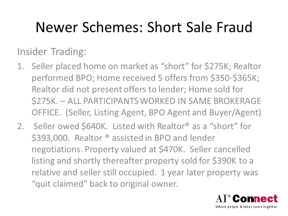 Newer Schemes: Short Sale Fraud Insider Trading: 1.Seller placed home on market as short for $275K; Realtor performed BPO; Home received 5 offers from $350-$365K; Realtor did not present offers to lender; Home sold for $275K.