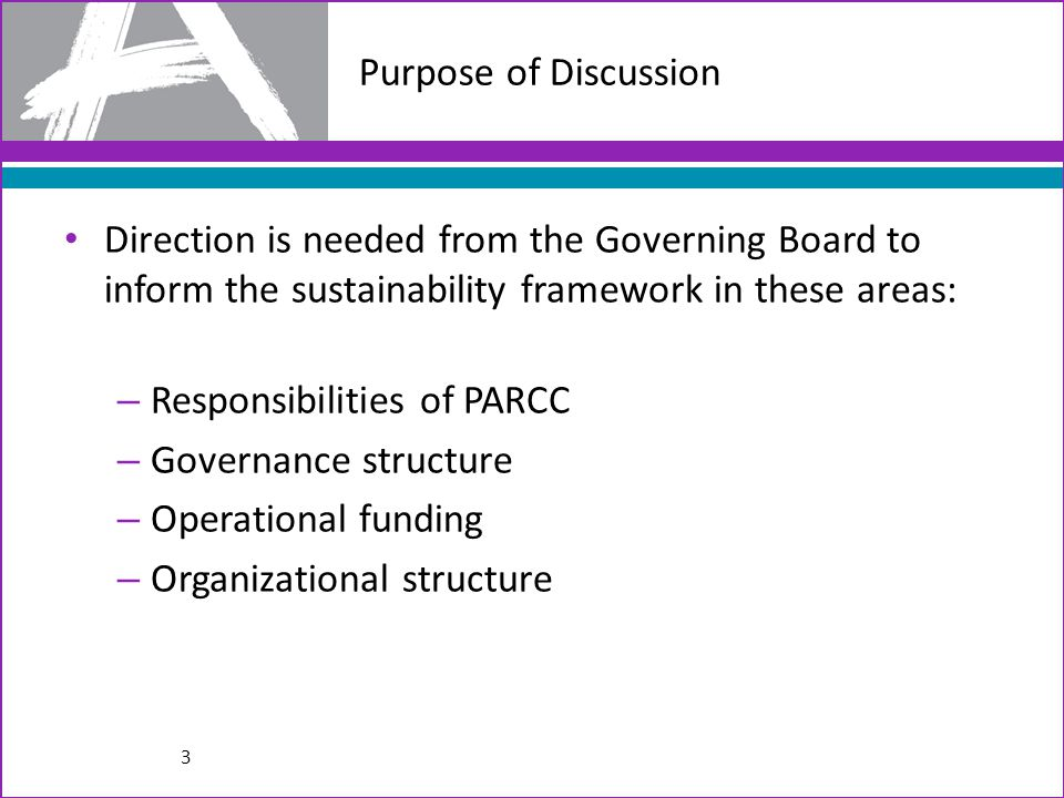 Purpose of Discussion Direction is needed from the Governing Board to inform the sustainability framework in these areas: – Responsibilities of PARCC – Governance structure – Operational funding – Organizational structure 3