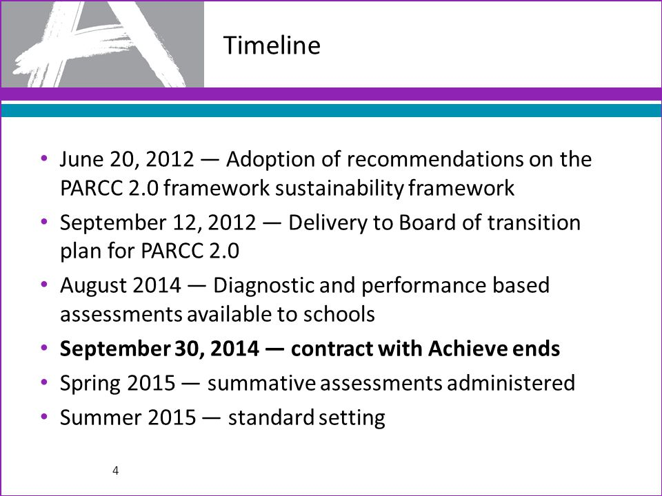 Timeline June 20, 2012 — Adoption of recommendations on the PARCC 2.0 framework sustainability framework September 12, 2012 — Delivery to Board of transition plan for PARCC 2.0 August 2014 — Diagnostic and performance based assessments available to schools September 30, 2014 — contract with Achieve ends Spring 2015 — summative assessments administered Summer 2015 — standard setting 4