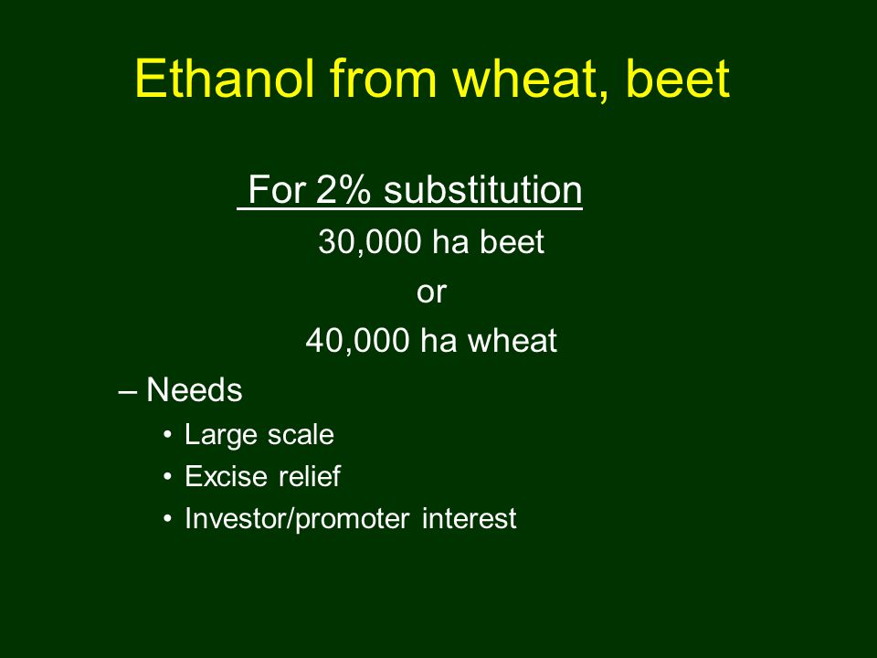 Ethanol from wheat, beet For 2% substitution 30,000 ha beet or 40,000 ha wheat –Needs Large scale Excise relief Investor/promoter interest