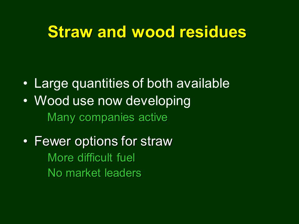Large quantities of both available Wood use now developing Many companies active Fewer options for strawFewer options for straw More difficult fuel Mo
