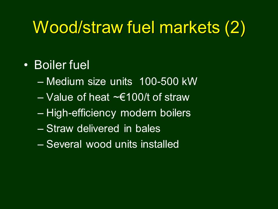 Wood/straw fuel markets (2) Boiler fuel –Medium size units 100-500 kW –Value of heat ~€100/t of straw –High-efficiency modern boilers –Straw delivered