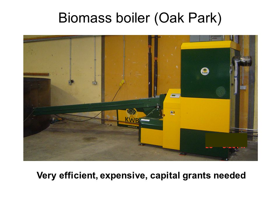 Biomass boiler (Oak Park) Very efficient, expensive, capital grants needed
