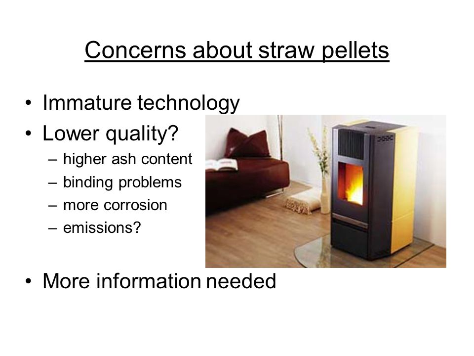Concerns about straw pellets Immature technology Lower quality? –higher ash content –binding problems –more corrosion –emissions? More information nee