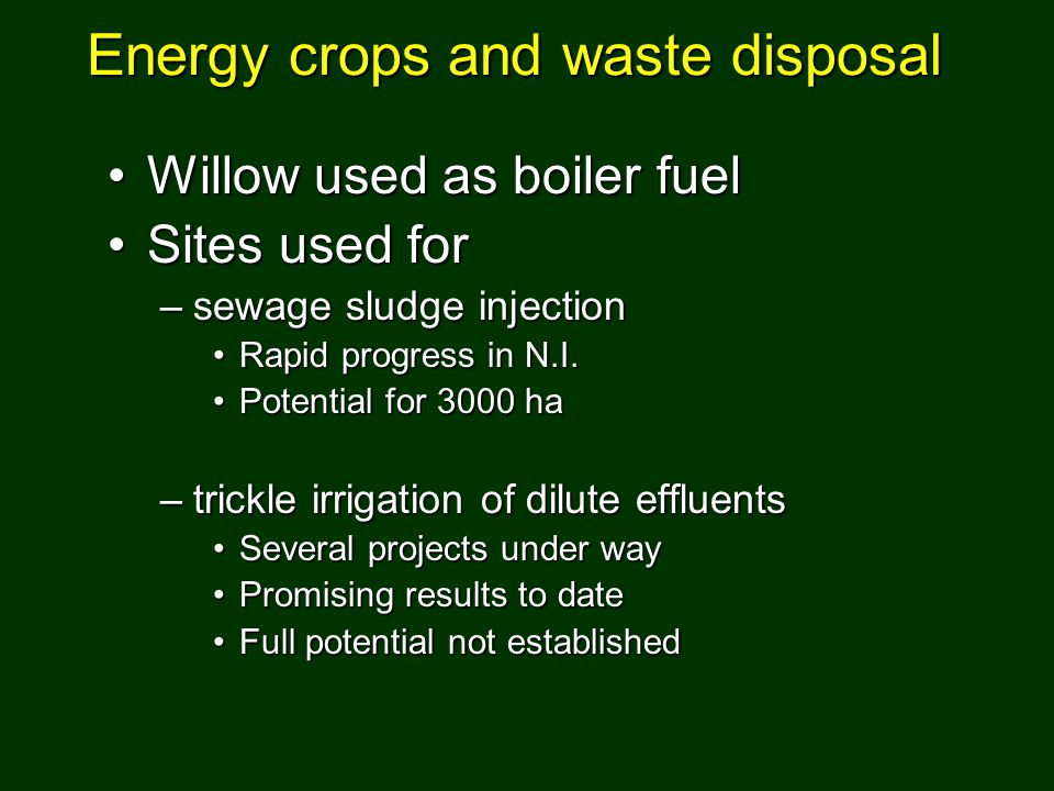 Willow used as boiler fuelWillow used as boiler fuel Sites used forSites used for –sewage sludge injection Rapid progress in N.I.Rapid progress in N.I
