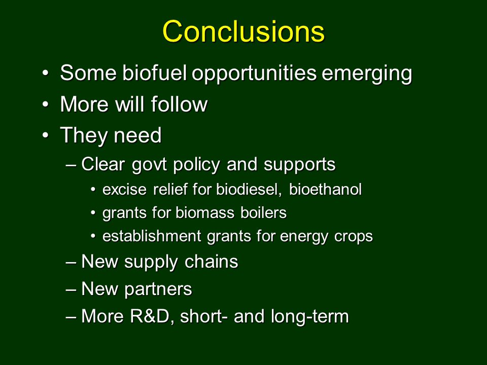 Conclusions Some biofuel opportunities emergingSome biofuel opportunities emerging More will followMore will follow They needThey need –Clear govt pol