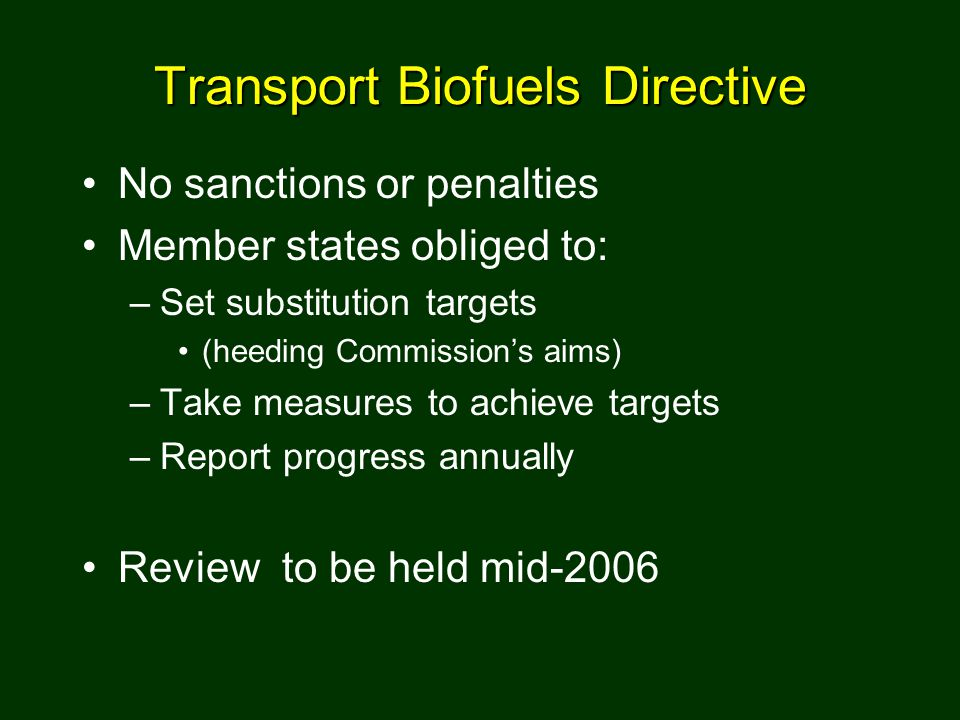 Transport Biofuels Directive No sanctions or penalties Member states obliged to: –Set substitution targets (heeding Commission's aims) –Take measures to achieve targets –Report progress annually Review to be held mid-2006