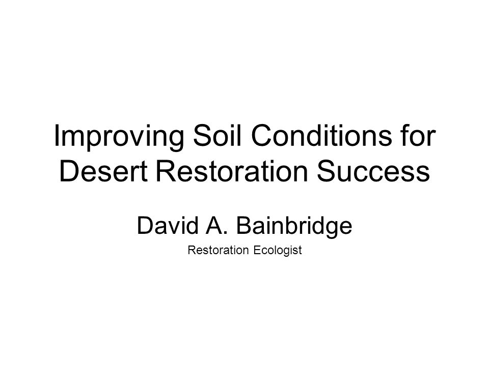 Improving Soil Conditions for Desert Restoration Success David A. Bainbridge Restoration Ecologist