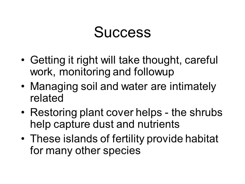 Success Getting it right will take thought, careful work, monitoring and followup Managing soil and water are intimately related Restoring plant cover